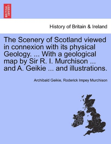 The Scenery of Scotland viewed in connexion with its physical Geology. ... With a geological map by Sir R. I. Murchison ... and A. Geikie ... and illustrations.