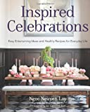 Inspired Celebrations: Easy Entertaining Ideas and Healthy Recipes for Everyday Life