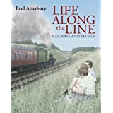 Life Along the Line: A Nostalgic Celebration of Railways and Railway Peopleby Paul Atterbury