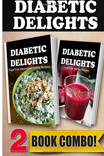 Sugar-Free Intermittent Fasting Recipes and Sugar-Free Juicing Recipes: 2 Book Combo (Diabetic Delights ) by Ariel Sparks