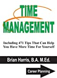 TIME MANAGEMENT: Including 471 Tips That Can Help You Have More Time For Yourself (Career Planning)