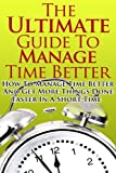 img - for Manage Time Better - The Ultimate Guide On How To Manage Time Better And Get More Things Done Faster In A Short Time (Manage Time Better, Time Management, ... Skills, Time Management Techniques) book / textbook / text book