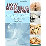 How Baking Works: Exploring the Fundamentals of Baking Science ~ Paula I. Figoni