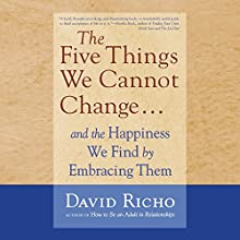 The Five Things We Cannot Change....: And the Happiness We Find by Embracing Them (       UNABRIDGED) by David Richo Narrated by Gary Dikeos