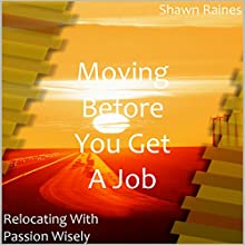 Moving Before You Get a Job: Relocating with Passion Wisely (       UNABRIDGED) by Shawn Raines Narrated by Phil Baker