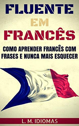 Fluente em Francês: Como Aprender Francês Com Frases e Nunca Mais Esquecer (Portuguese Edition) L. M. Idiomas