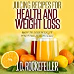 Juicing Recipes for Health and Weight Loss: How to Lose Weight with the Juicing Diet | J.D. Rockefeller