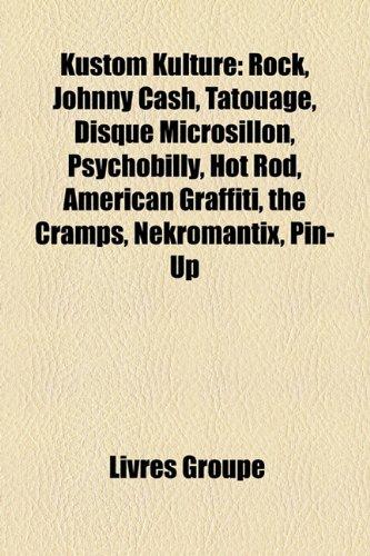 Kustom Kulture: Rock, Johnny Cash, Tatouage, Disque Microsillon, Psychobilly, Hot Rod, American Graffiti, the Cramps, Nekromantix, Pin