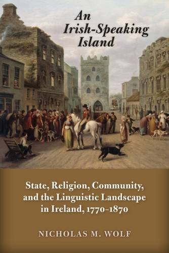 An Irish-Speaking Island: State, Religion, Community, and the Linguistic Landscape in Ireland, 1770-1870 (History of Ireland & the Irish Diaspora)