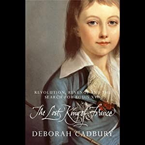The Lost King of France: Revolution, Revenge, and the Search for Louis XVII Hörbuch von Deborah Cadbury Gesprochen von: Hannah Gordon