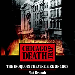 Chicago Death Trap: The Iroquois Theatre Fire of 1903 | [Nat Brandt]
