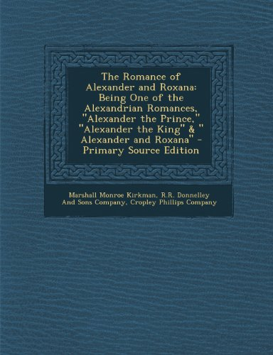 "The Romance Of Alexander And Roxana: Being One Of The Alexandrian Romances, ""Alexander The Prince,"" ""Alexander The King"" & "" Alexander And Roxana"" - Primary Source Edition"