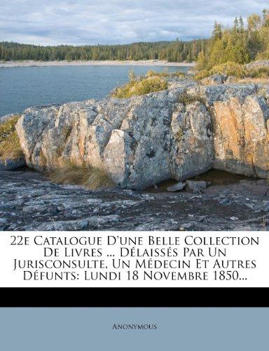 22e Catalogue D'une Belle Collection De Livres ... Délaissés Par Un Jurisconsulte, Un Médecin Et Autres Défunts: Lundi 18 Novembre 1850...