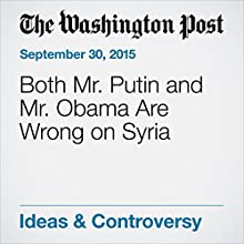 Both Mr. Putin and Mr. Obama Are Wrong on Syria (       UNABRIDGED) by  The Washington Post Narrated by Sam Scholl