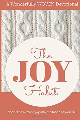 The Joy Habit: : Secrets of Weaving Joy into The Fabric of Your Life
