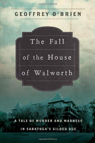The Fall of the House of Walworth: A Tale of Madness and Murder in Gilded Age America (John MacRae Books)