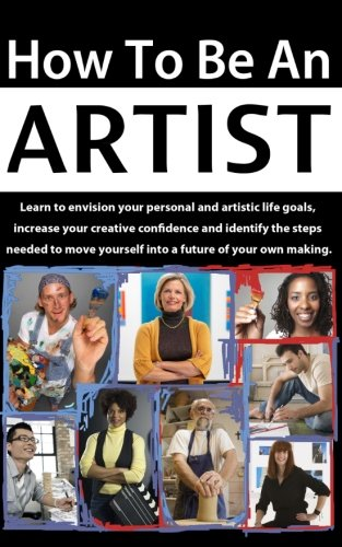 How to be an Artist: Learn to envision your personal and artistic life goals, increase your creative confidence and identify the steps needed to move yourself into a future of your own making.