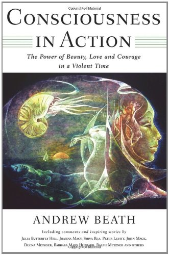 Consciousness in Action: The Power of Beauty, Love, and Courage in a Violent Time, Beath, Andrew