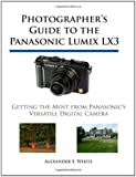 Photographer's Guide to the Panasonic Lumix LX3: Getting the Most from Panasonic's Versatile Digital Camera