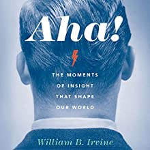 Aha!: The Moments of Insight That Shape Our World (       UNABRIDGED) by William B. Irvine Narrated by LJ Ganser