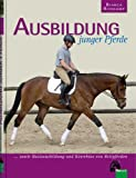 Ausbildung junger Pferde: ... sowie Basisausbildung und Korrektur von Reitpferden