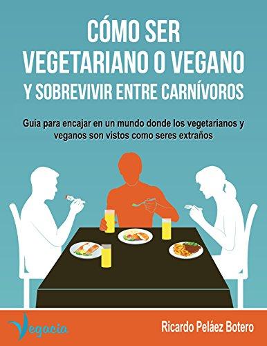 Free Kindle Book : CÓMO SER VEGETARIANO O VEGANO Y SOBREVIVIR ENTRE CARNÍVOROS: Guía para encajar en un mundo donde los vegetarianos y veganos son vistos como seres extraños (Spanish Edition)