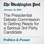 The Presidential Debate Commission Is Getting Ready for a Serious 3rd Party Candidate | Callum Borchers