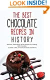 The Best Chocolate Recipes In History: Delicious, Extraordinary & Easy Recipes For Cooking With Chocolate (Cookies, Cakes, Ice Cream, Brownies and More!)