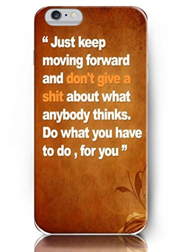 Ouo Design Just Keep Moving Forward And Don'T Give A Shit About What Anybody Thinks Do What You Have To Do For You Fit For 4.7 Inch Iphone 6 - Hard Snap On Plastic Case - Inspirational And Motivational Life Quotes