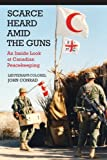 Scarce Heard Amid the Guns: An Inside Look at Canadian Peacekeeping
