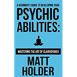A Beginner's Guide To Developing Your Psychic Abilities: Mastering The Art of Clairvoyance