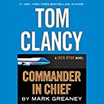 Tom Clancy Commander-in-Chief: A Jack Ryan Novel | Mark Greaney