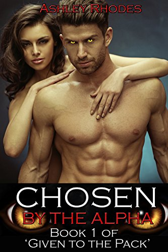 Ashley Rhodes - Chosen by the Alpha: Book 1 of 'Given to the Pack (Hot Werewolf Shifter Erotic Romance)