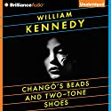 Chango's Beads and Two-Tone Shoes Audiobook by William Kennedy Narrated by William Kennedy