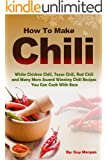 How To Make Chili: White Chicken Chili,Texas Chili,Red Chili and Many More Award Winning Chili Recipes You Can Cook With Ease