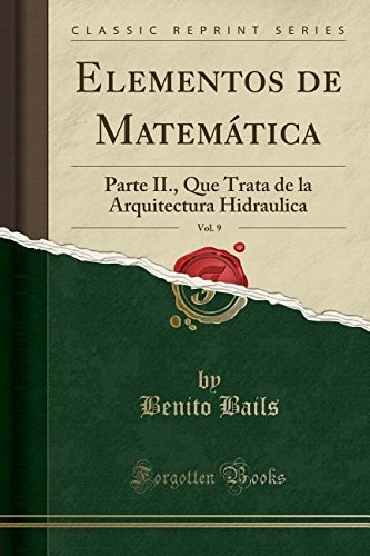 Elementos de Matematica, Vol. 9: Parte II., Que Trata de la Arquitectura Hidraulica (Classic Reprint)  [Bails, Benito] (Tapa Blanda)