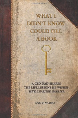 What I Didn't Know Could Fill a Book: A CEO Dad Shares the Life Lessons He Wishes He'd Learned Earlier