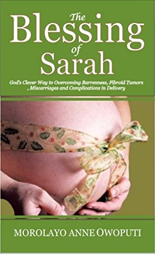 Book: The Blessing of Sarah - God's Clever Way to Overcoming Barrenness, Fibroid Tumors, Miscarriages and Complications in Delivery by Morolayo Anne Owoputi