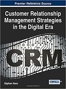 Customer Relationship Management Strategies In The Digital Era (Advances In Marketing, Customer Relationship Management, And E-Services)