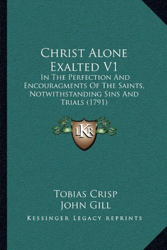 Christ Alone Exalted V1: In the Perfection and Encouragments of the Saints, Notwithstanding Sins and Trials (1791)