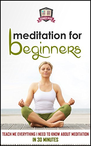 Free Kindle Book : Meditation For Beginners: Teach Me Everything I Need To Know About Meditation In 30 Minutes (Meditation - Spirituality - Mindfulness - Relaxation)