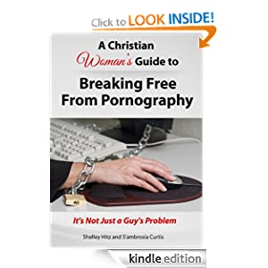 Free Kindle Book: A Christian Woman's Guide to Breaking Free from Pornography: It's Not Just a Guy's Problem, by Shelley Hitz, S'ambrosia Curtis. Publisher: Body and Soul Publishing (August 27, 2012)
