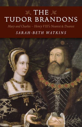 The Tudor Brandons: Mary And Charles – Henry Viii'S Nearest & Dearest