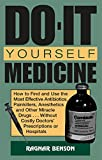 Do-It-Yourself Medicine: How to Find and Use the Most Effective Antibiotics, Painkillers, Anesthetics and Other Miracle Drugs... Without Costly Doctors' Prescriptions or Hospitals