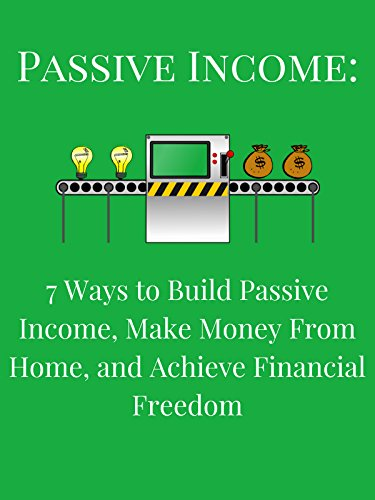 Passive Income: 7 Ways to Build Passive Income, Make Money From Home, and Achieve Financial Freedom