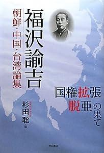 福沢諭吉 朝鮮・中国・台湾論集—「国権拡張」「脱亜」の果て—
