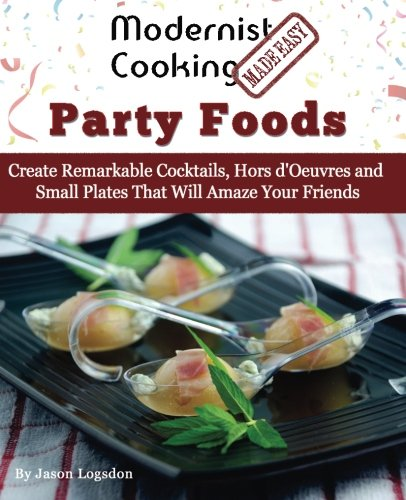 Modernist Cooking Made Easy: Party Foods: Create Remarkable Cocktails,  Hors d'Oeuvres and Small Plates That Will Amaze Your Friends by Jason Logsdon