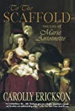 To the Scaffold: The Life of Marie Antoinette (0312322054) by Erickson, Carolly
