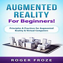 Augmented Reality for Beginners!: Principles & Practices for Augmented Reality & Virtual Computers Audiobook by Roger Froze Narrated by Jim D Johnston