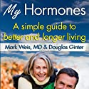My Hormones: A Simple Guide to Better and Longer Living Audiobook by Mark Weis, MD, Douglas Ginter Narrated by Ed Altman
